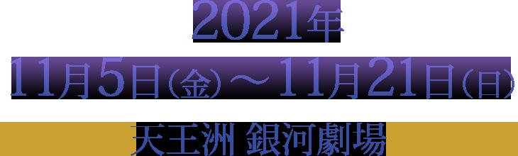 2021年11月5日(金)~ 11月21日(日)天王洲 銀河劇場
