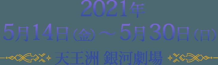 2021年5月15日(土)~ 5月30日(日)天王洲 銀河劇場